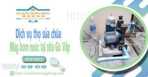 Dịch vụ thợ sửa chữa máy bơm nước tại nhà Gò Vấp