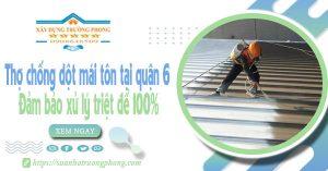 Thợ chống dột mái tôn tại quận 6 - Đảm bảo xử lý triệt để 100%